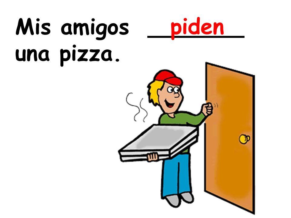 Mis amigos _______ una pizza. piden