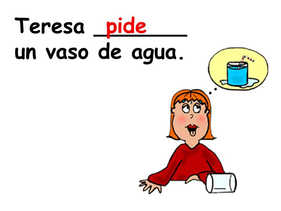 Teresa _______ un vaso de agua. pide