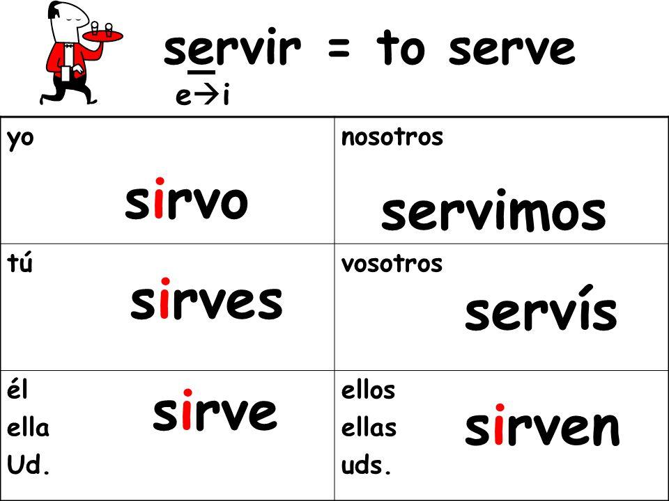 sirvo servimos sirves servís sirve sirven servir = to serve ei yo