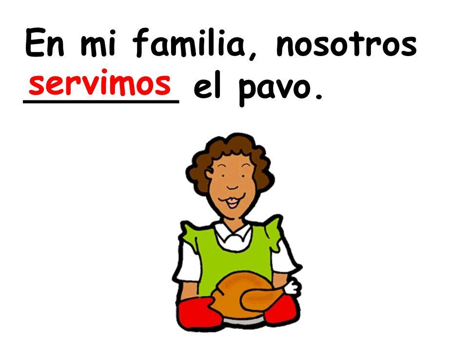 En mi familia, nosotros _______ el pavo.