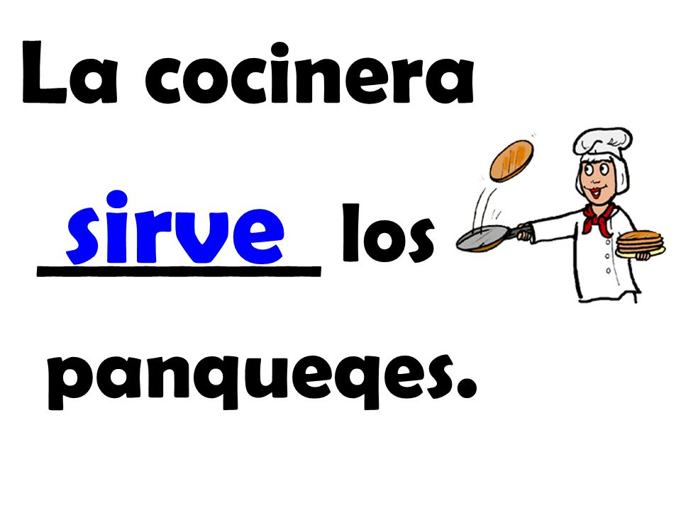 La cocinera ________ los panqueqes. sirve