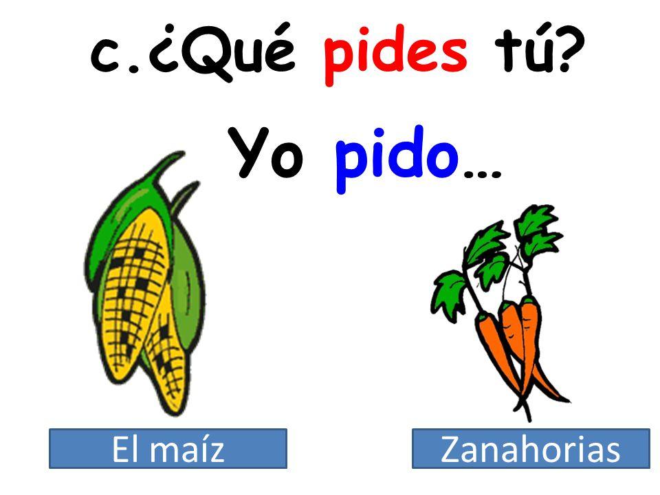 c.¿Qué pides tú Yo pido… El maíz Zanahorias