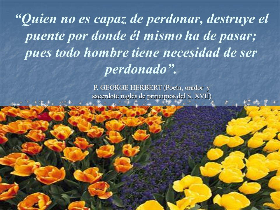 Quien no es capaz de perdonar, destruye el puente por donde él mismo ha de pasar; pues todo hombre tiene necesidad de ser perdonado .
