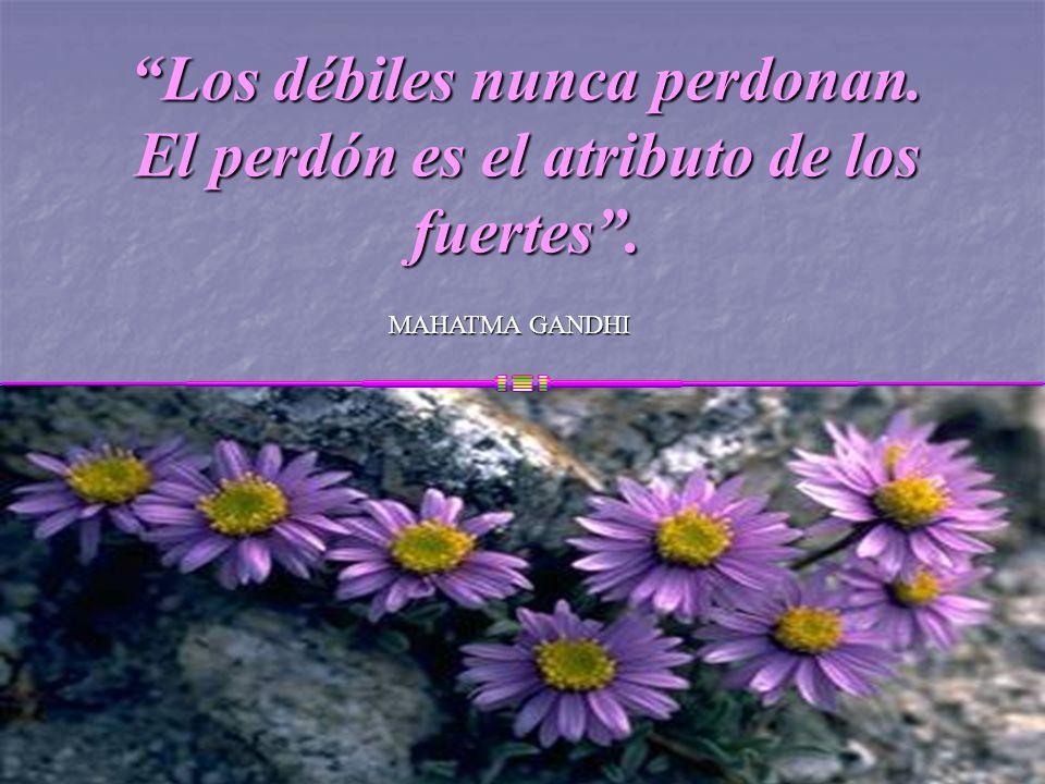 Los débiles nunca perdonan. El perdón es el atributo de los fuertes .