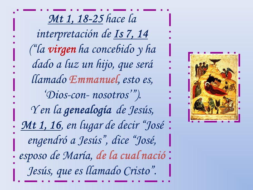 Mt 1, 18-25 hace la interpretación de Is 7, 14 ( la virgen ha concebido y ha dado a luz un hijo, que será llamado Emmanuel, esto es, 'Dios-con- nosotros' ).