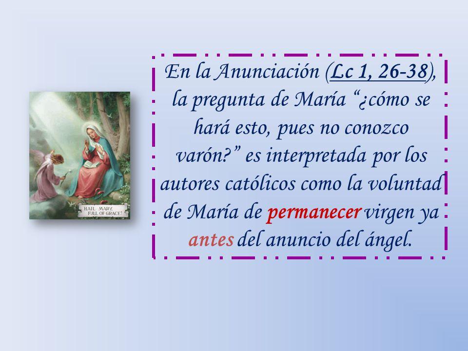 En la Anunciación (Lc 1, 26-38), la pregunta de María ¿cómo se hará esto, pues no conozco varón es interpretada por los autores católicos como la voluntad de María de permanecer virgen ya antes del anuncio del ángel.