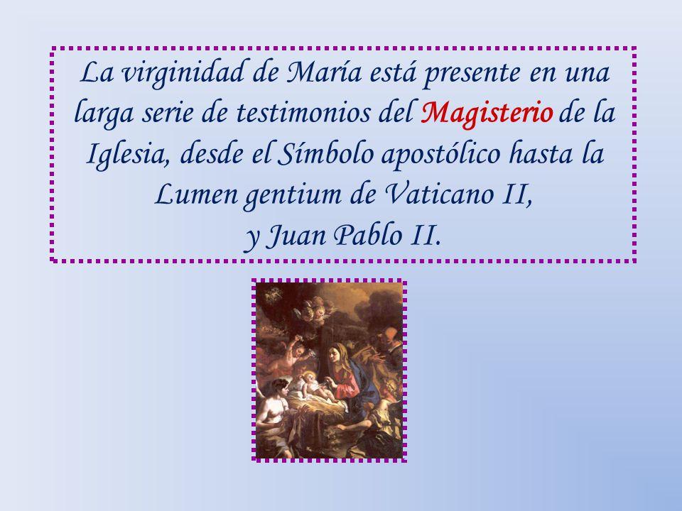 La virginidad de María está presente en una larga serie de testimonios del Magisterio de la Iglesia, desde el Símbolo apostólico hasta la Lumen gentium de Vaticano II, y Juan Pablo II.
