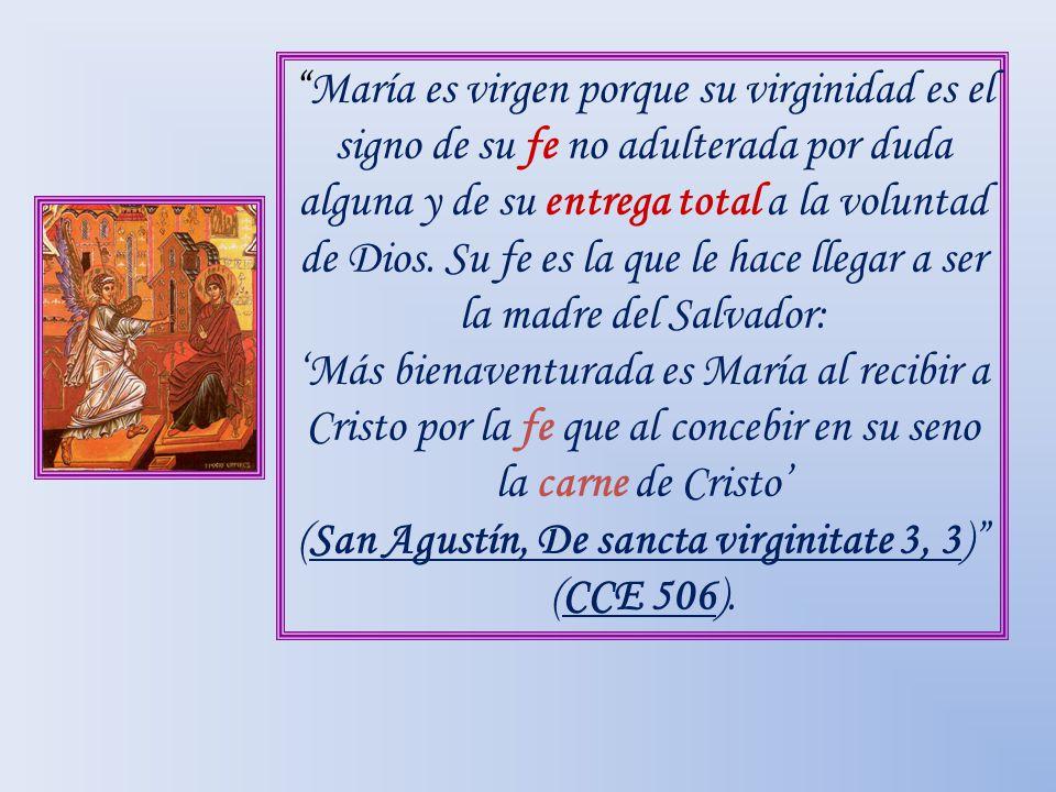 María es virgen porque su virginidad es el signo de su fe no adulterada por duda alguna y de su entrega total a la voluntad de Dios. Su fe es la que le hace llegar a ser la madre del Salvador: