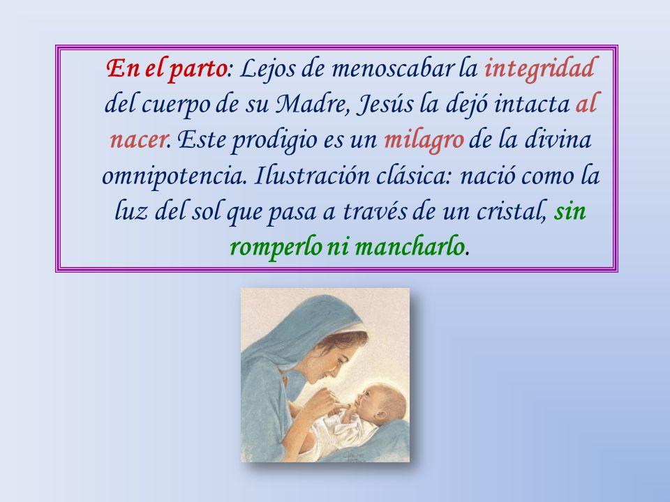 En el parto: Lejos de menoscabar la integridad del cuerpo de su Madre, Jesús la dejó intacta al nacer.