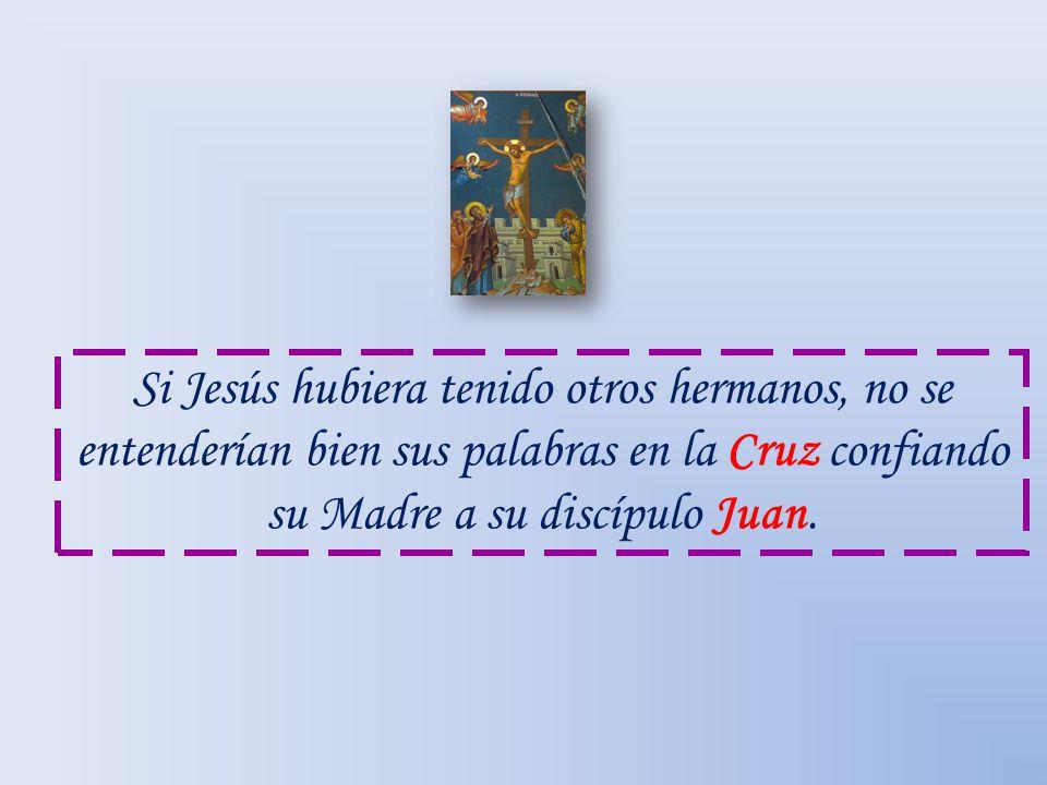 Si Jesús hubiera tenido otros hermanos, no se entenderían bien sus palabras en la Cruz confiando su Madre a su discípulo Juan.
