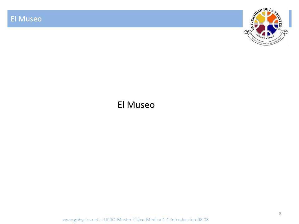 El Museo El Museo www.gphysics.net – UFRO-Master-Fisica-Medica-1-1-Introduccion-08.08