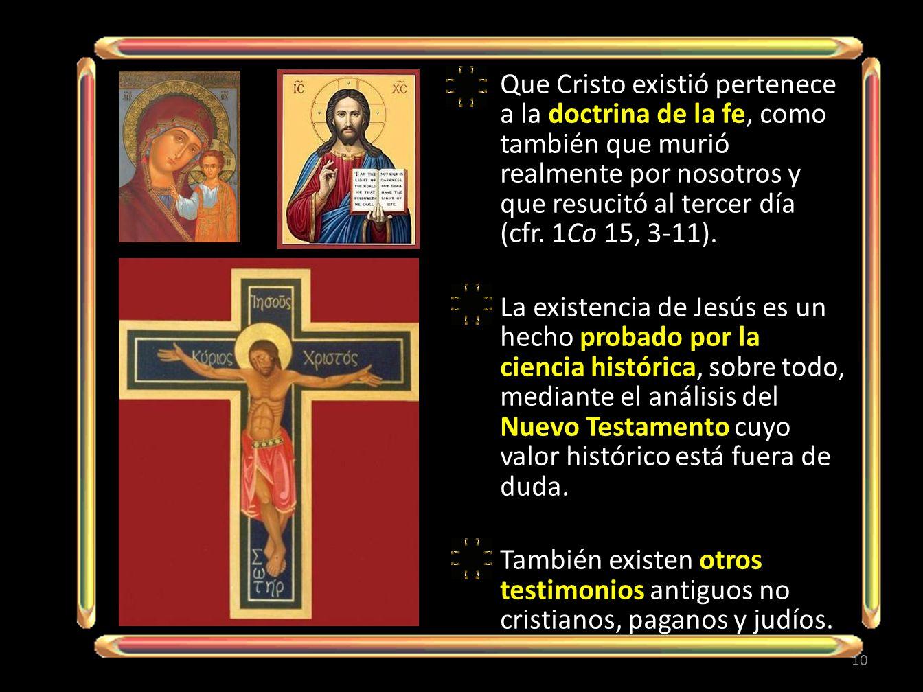 Que Cristo existió pertenece a la doctrina de la fe, como también que murió realmente por nosotros y que resucitó al tercer día (cfr. 1Co 15, 3-11).