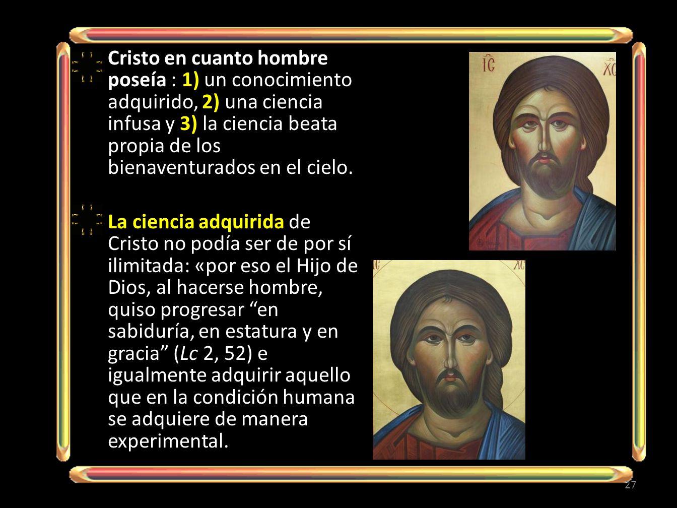 Cristo en cuanto hombre poseía : 1) un conocimiento adquirido, 2) una ciencia infusa y 3) la ciencia beata propia de los bienaventurados en el cielo.