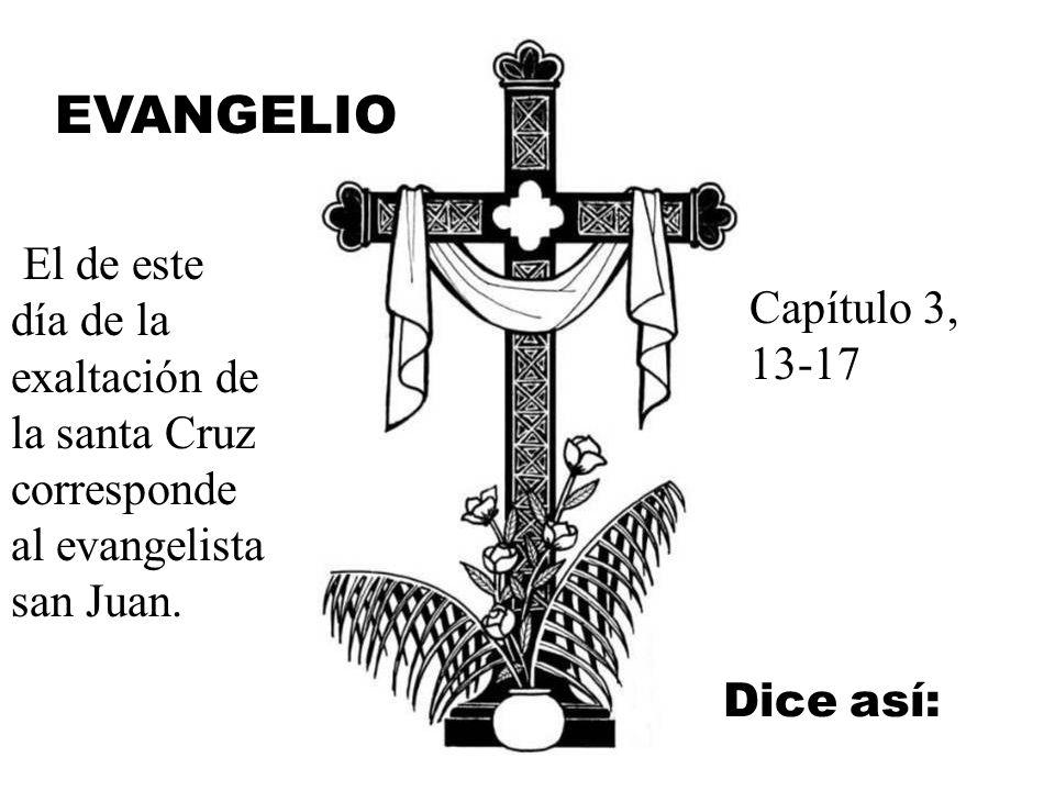 EVANGELIO El de este día de la exaltación de la santa Cruz corresponde al evangelista san Juan. Capítulo 3, 13-17.