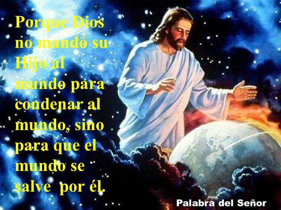 Porque Dios no mandó su Hijo al mundo para condenar al mundo, sino para que el mundo se salve por él.