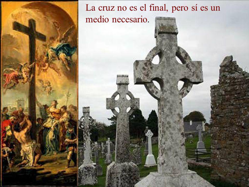 La cruz no es el final, pero sí es un medio necesario.