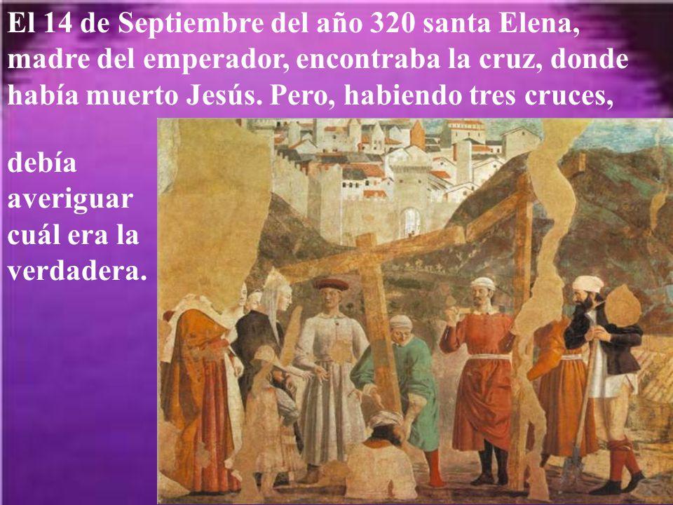 El 14 de Septiembre del año 320 santa Elena, madre del emperador, encontraba la cruz, donde había muerto Jesús. Pero, habiendo tres cruces,