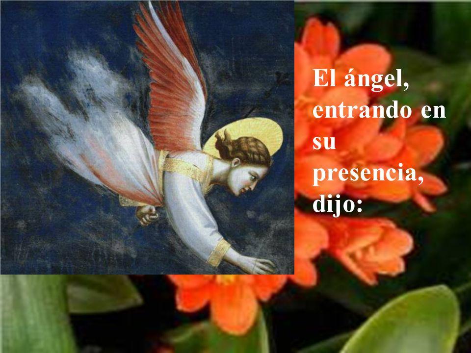 El ángel, entrando en su presencia, dijo: