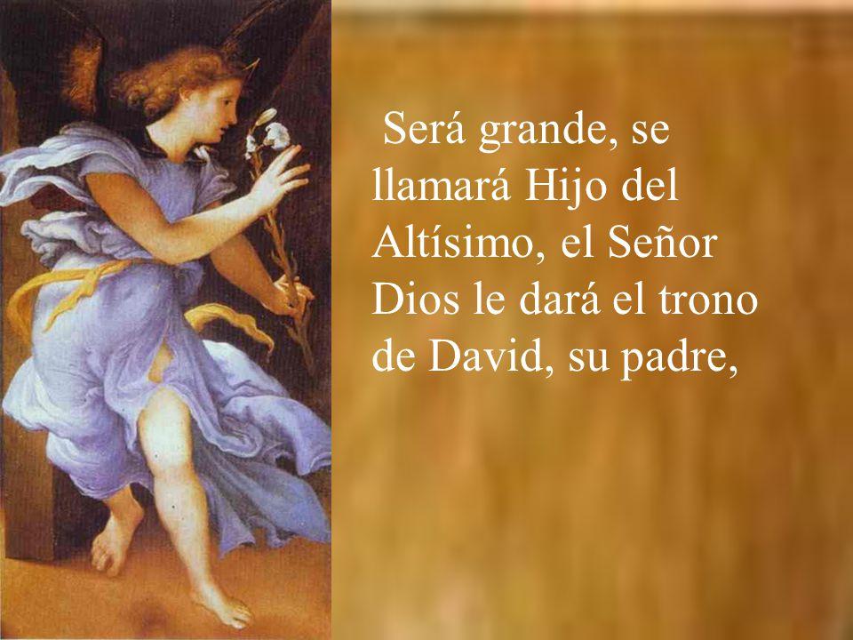 Será grande, se llamará Hijo del Altísimo, el Señor Dios le dará el trono de David, su padre,