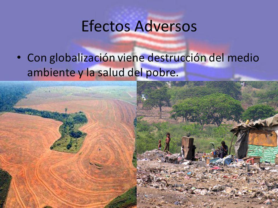Efectos Adversos Con globalización viene destrucción del medio ambiente y la salud del pobre.