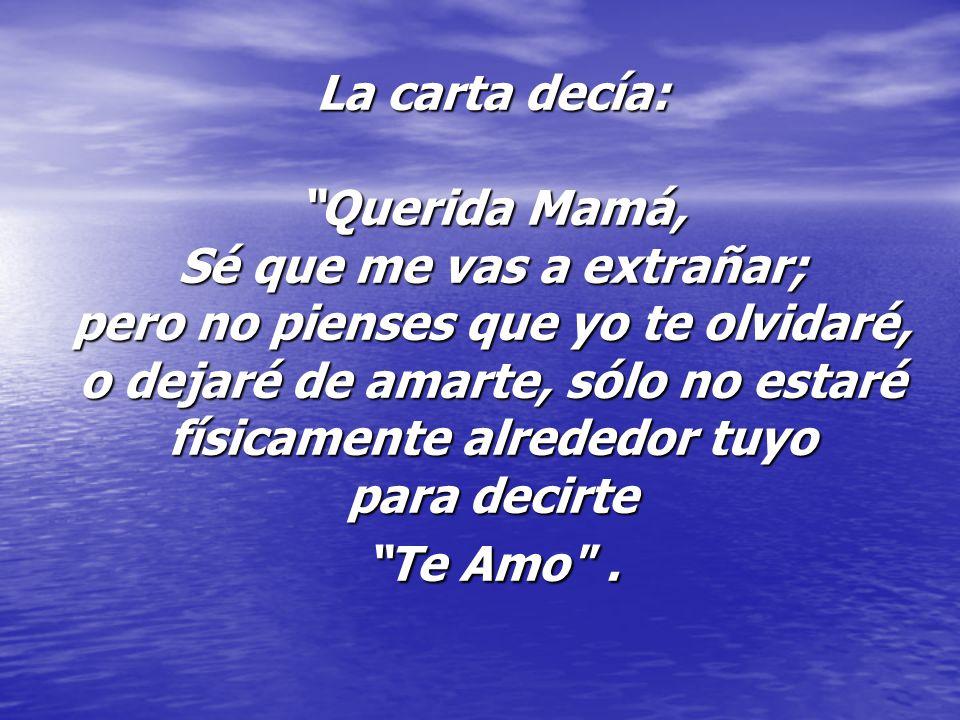 La carta decía: Querida Mamá, Sé que me vas a extrañar; pero no pienses que yo te olvidaré, o dejaré de amarte, sólo no estaré físicamente alrededor tuyo para decirte Te Amo .