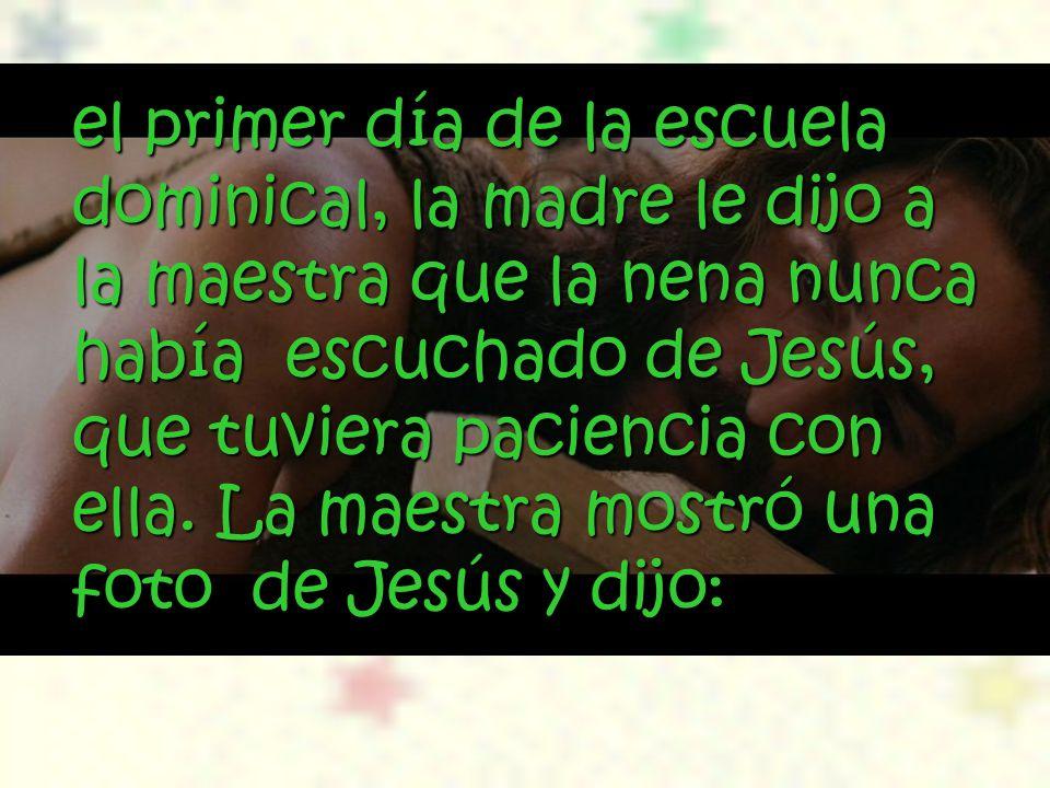 el primer día de la escuela dominical, la madre le dijo a la maestra que la nena nunca había escuchado de Jesús, que tuviera paciencia con ella.