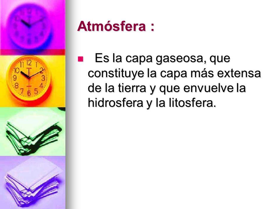 Atmósfera : Es la capa gaseosa, que constituye la capa más extensa de la tierra y que envuelve la hidrosfera y la litosfera.