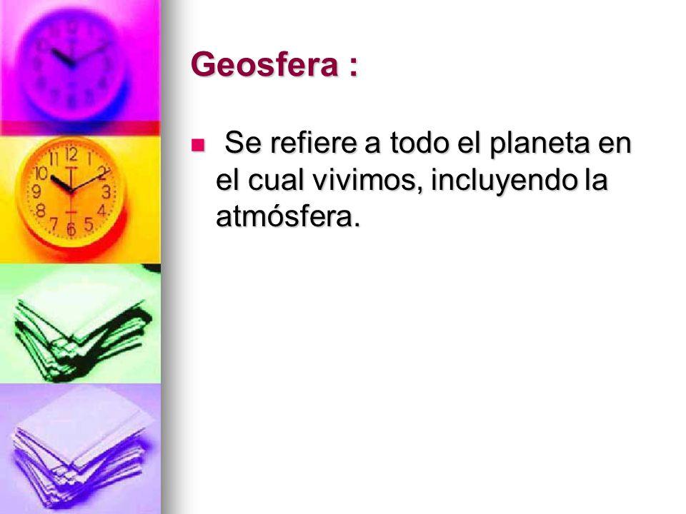 Geosfera : Se refiere a todo el planeta en el cual vivimos, incluyendo la atmósfera.