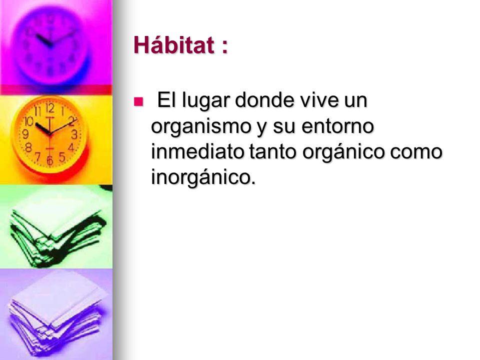 Hábitat : El lugar donde vive un organismo y su entorno inmediato tanto orgánico como inorgánico.