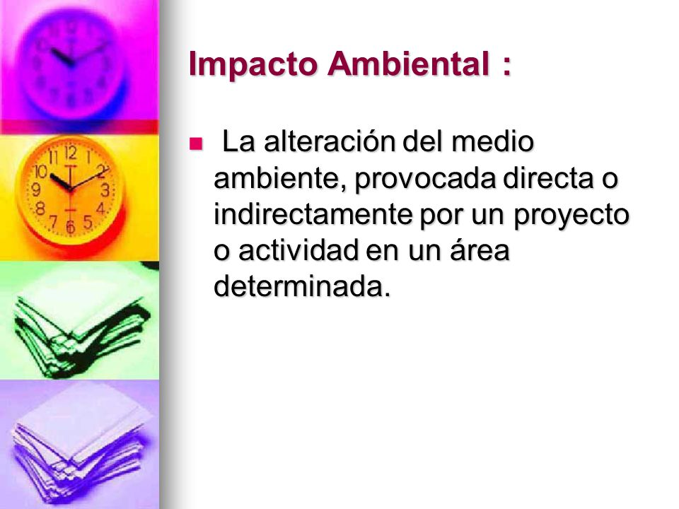 Impacto Ambiental : La alteración del medio ambiente, provocada directa o indirectamente por un proyecto o actividad en un área determinada.