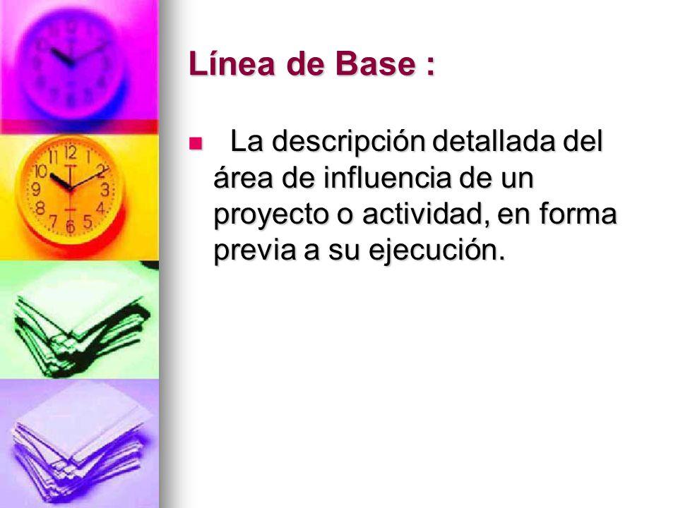 Línea de Base : La descripción detallada del área de influencia de un proyecto o actividad, en forma previa a su ejecución.