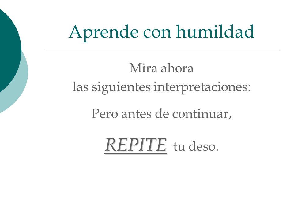 Aprende con humildad REPITE tu deso. Mira ahora