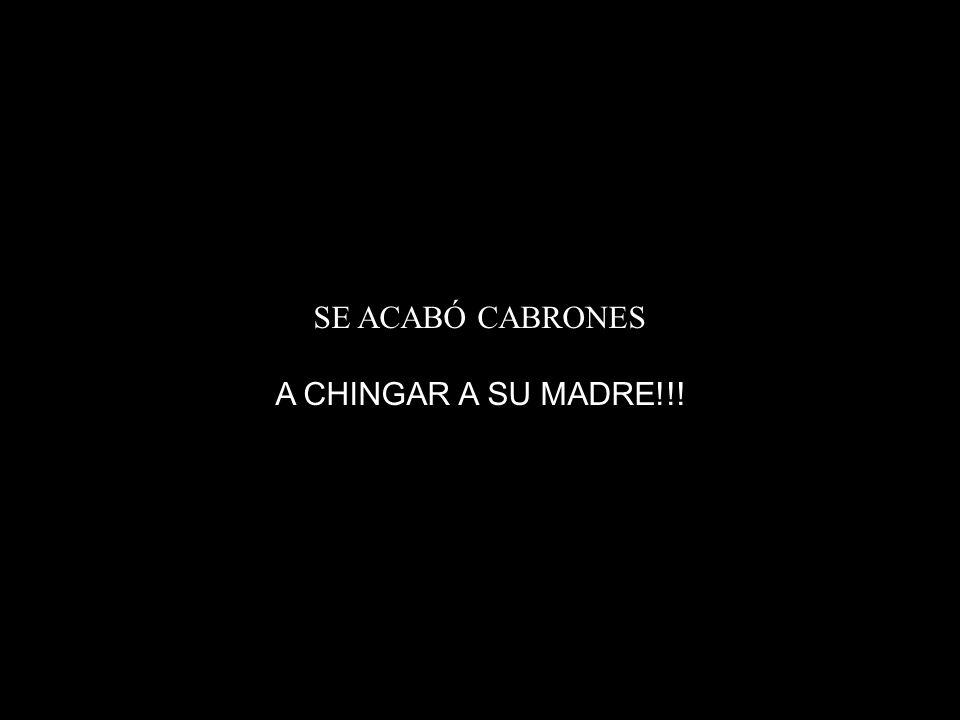 SE ACABÓ CABRONES A CHINGAR A SU MADRE!!!