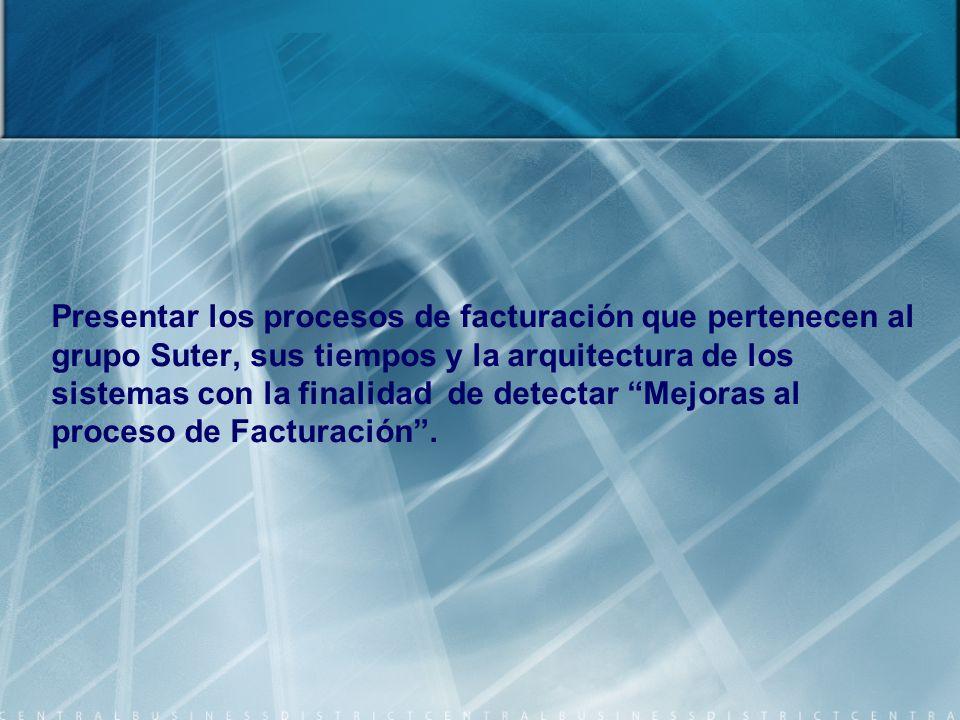 Presentar los procesos de facturación que pertenecen al grupo Suter, sus tiempos y la arquitectura de los sistemas con la finalidad de detectar Mejoras al proceso de Facturación .