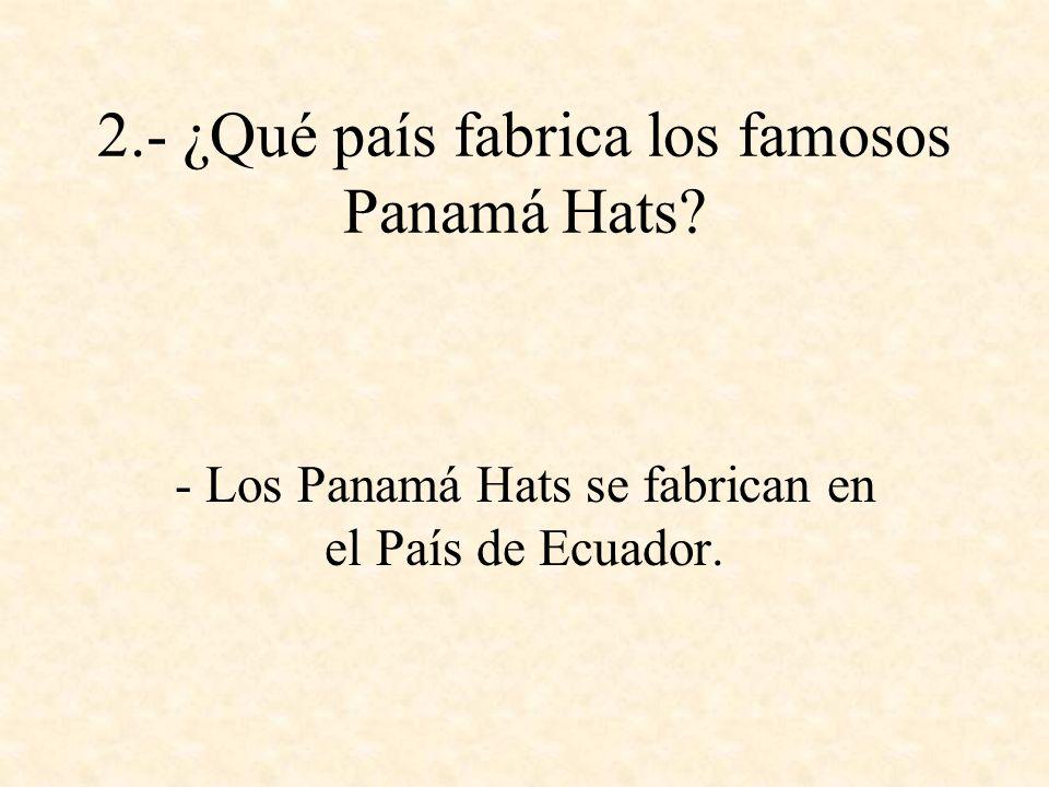 2.- ¿Qué país fabrica los famosos Panamá Hats