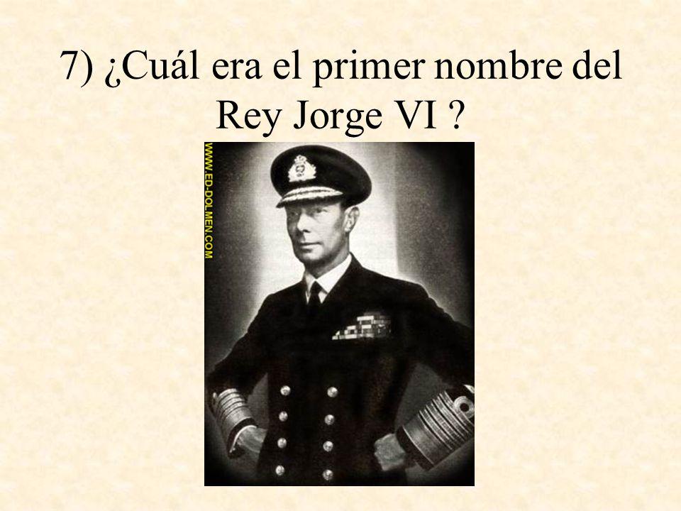 7) ¿Cuál era el primer nombre del Rey Jorge VI