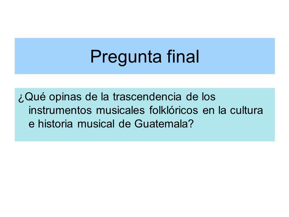 Pregunta final ¿Qué opinas de la trascendencia de los instrumentos musicales folklóricos en la cultura e historia musical de Guatemala