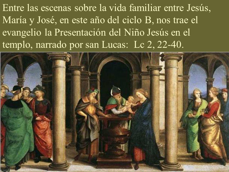 Entre las escenas sobre la vida familiar entre Jesús, María y José, en este año del ciclo B, nos trae el evangelio la Presentación del Niño Jesús en el templo, narrado por san Lucas: Lc 2, 22-40.