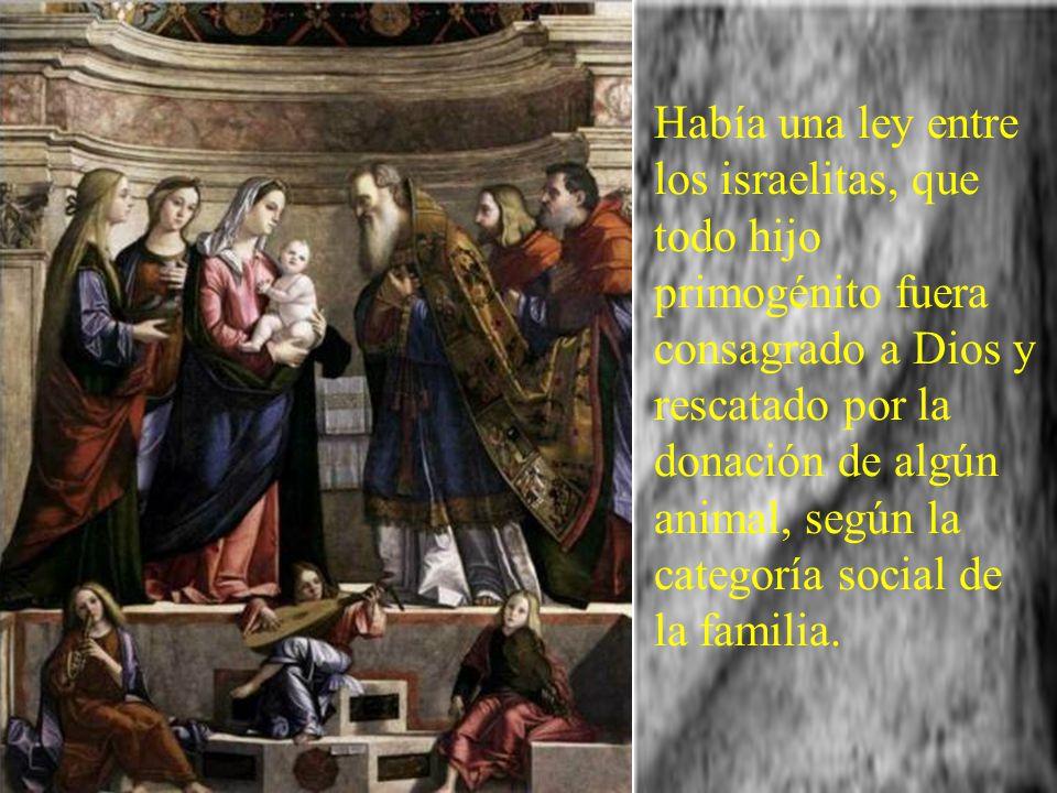 Había una ley entre los israelitas, que todo hijo primogénito fuera consagrado a Dios y rescatado por la donación de algún animal, según la categoría social de la familia.