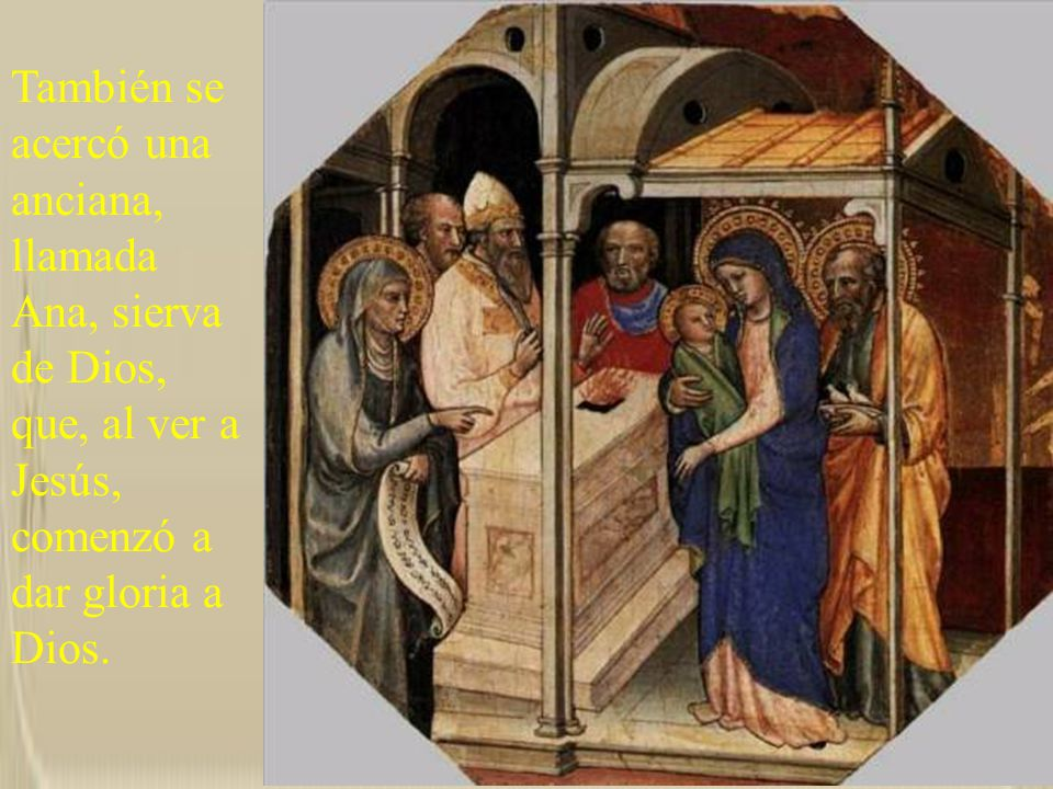 También se acercó una anciana, llamada Ana, sierva de Dios, que, al ver a Jesús, comenzó a dar gloria a Dios.