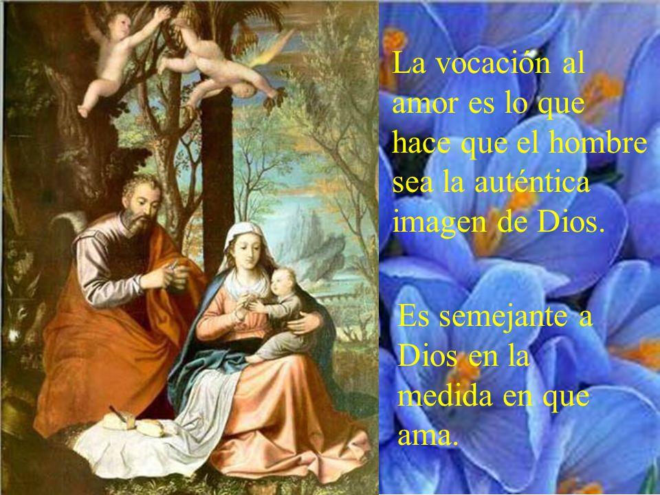 La vocación al amor es lo que hace que el hombre sea la auténtica imagen de Dios.
