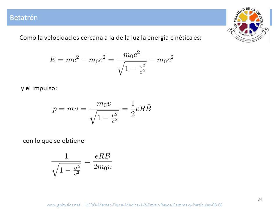 Betatrón Como la velocidad es cercana a la de la luz la energía cinética es: y el impulso: con lo que se obtiene.