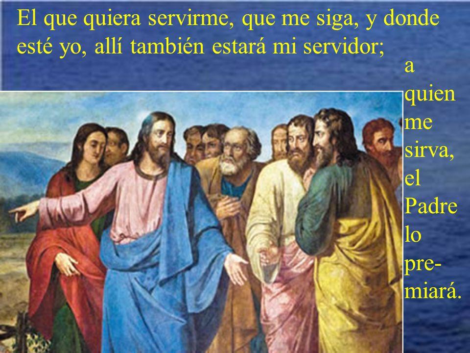 El que quiera servirme, que me siga, y donde esté yo, allí también estará mi servidor;