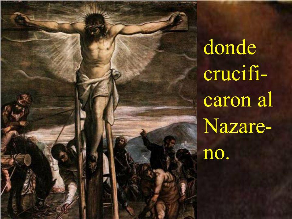 donde crucifi-caron al Nazare-no.