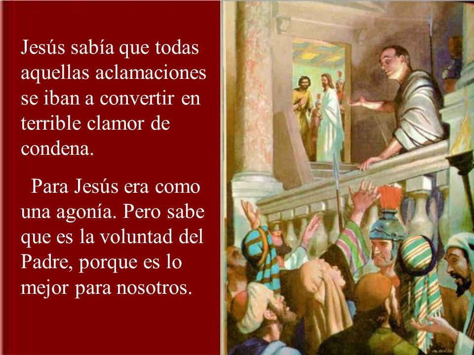 Jesús sabía que todas aquellas aclamaciones se iban a convertir en terrible clamor de condena.