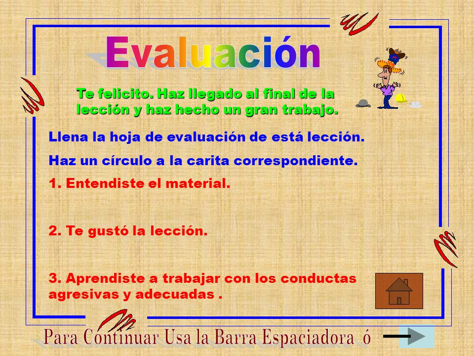 Evaluación Te felicito. Haz llegado al final de la lección y haz hecho un gran trabajo. Llena la hoja de evaluación de está lección.