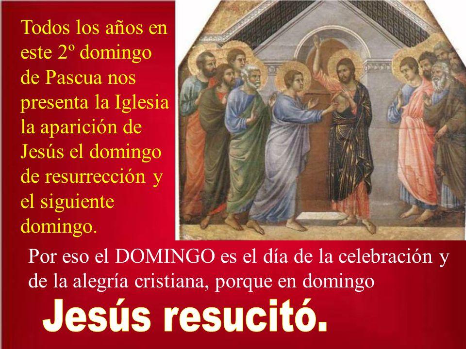 Todos los años en este 2º domingo de Pascua nos presenta la Iglesia la aparición de Jesús el domingo de resurrección y el siguiente domingo.