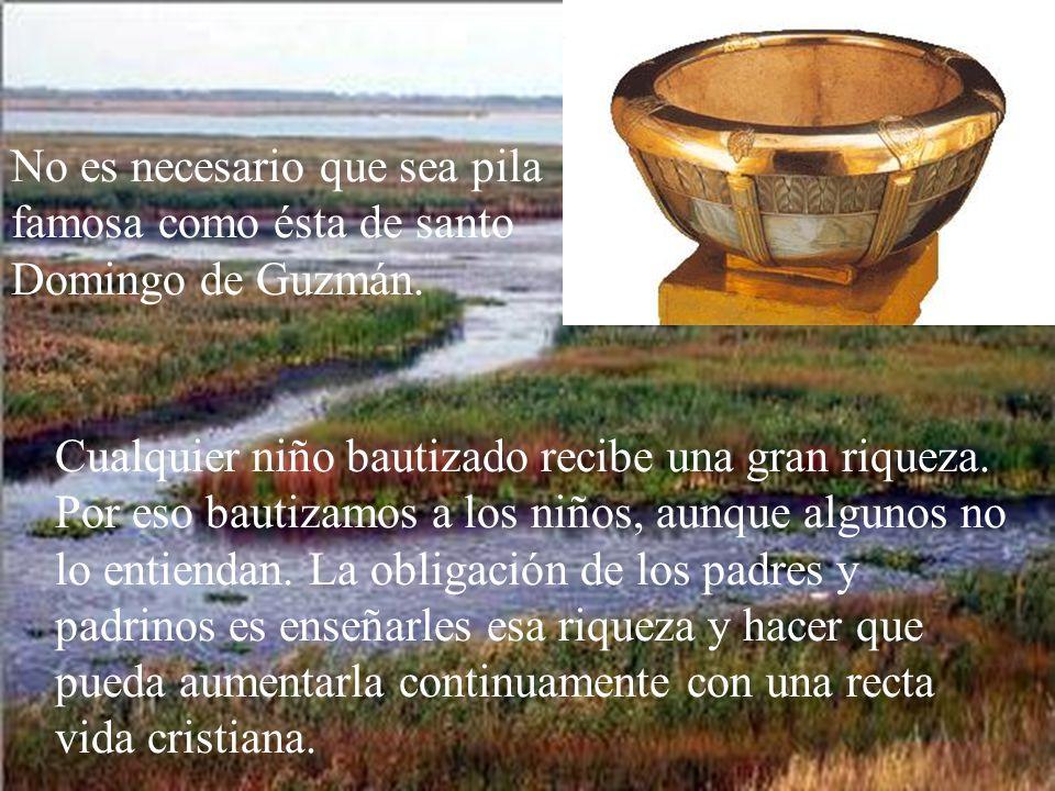 No es necesario que sea pila famosa como ésta de santo Domingo de Guzmán.