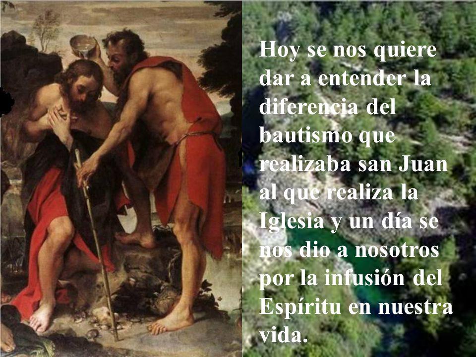 Hoy se nos quiere dar a entender la diferencia del bautismo que realizaba san Juan al que realiza la Iglesia y un día se nos dio a nosotros por la infusión del Espíritu en nuestra vida.
