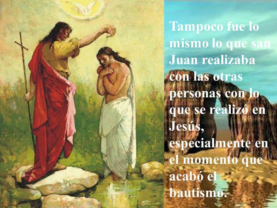 Tampoco fue lo mismo lo que san Juan realizaba con las otras personas con lo que se realizó en Jesús, especialmente en el momento que acabó el bautismo.